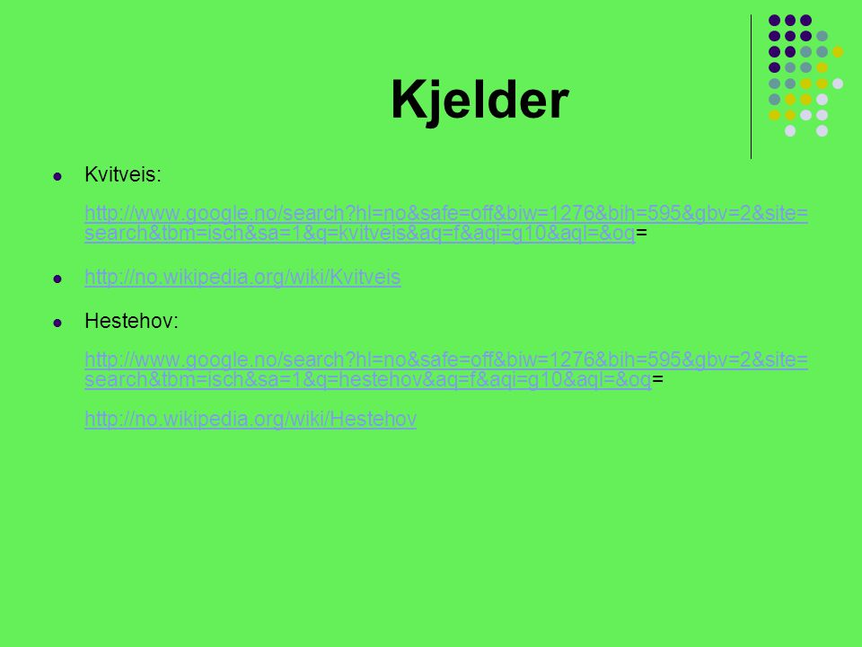 Kjelder Kvitveis: http://www.google.no/search hl=no&safe=off&biw=1276&bih=595&gbv=2&site=search&tbm=isch&sa=1&q=kvitveis&aq=f&aqi=g10&aql=&oq=