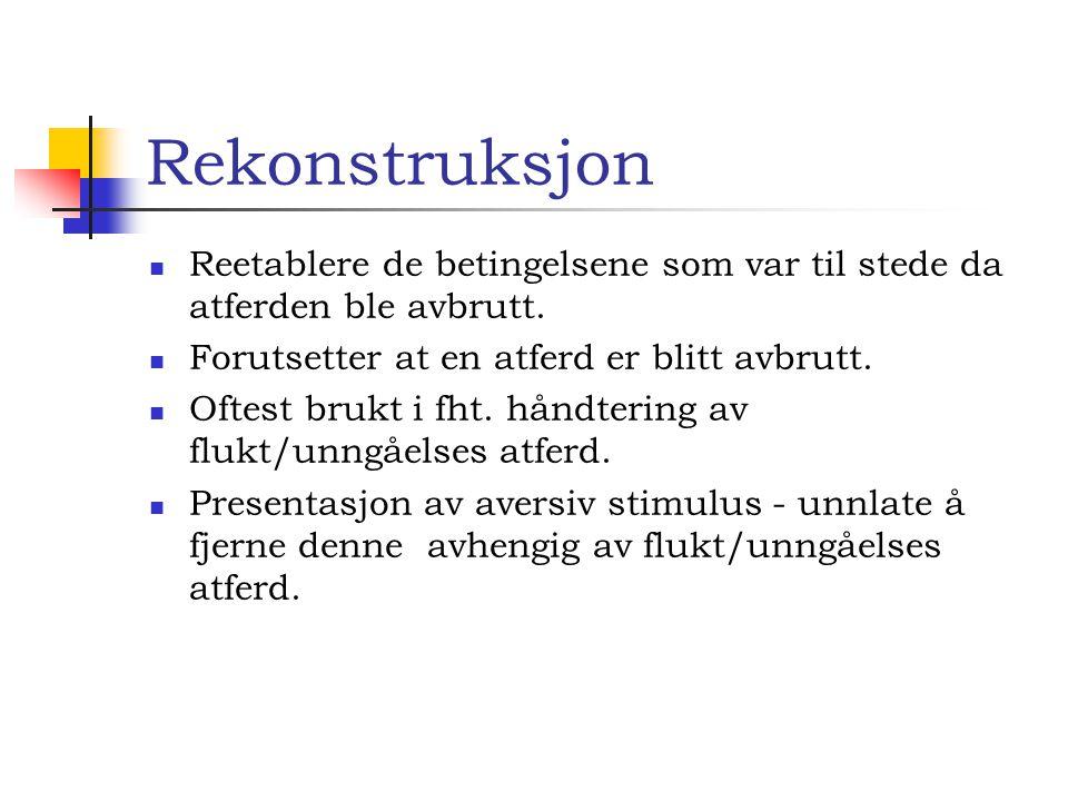 Rekonstruksjon Reetablere de betingelsene som var til stede da atferden ble avbrutt. Forutsetter at en atferd er blitt avbrutt.