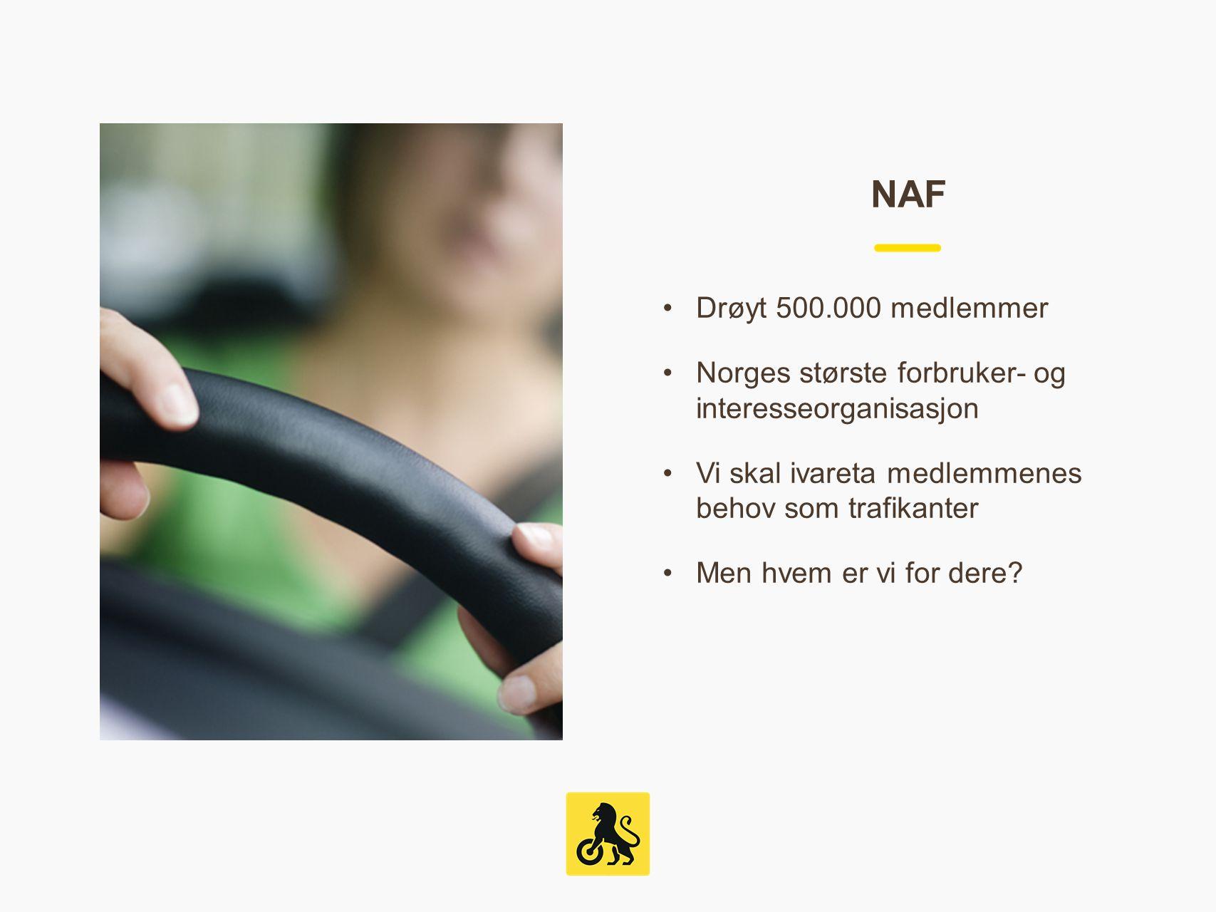 NAF Drøyt 500.000 medlemmer. Norges største forbruker- og interesseorganisasjon. Vi skal ivareta medlemmenes behov som trafikanter.