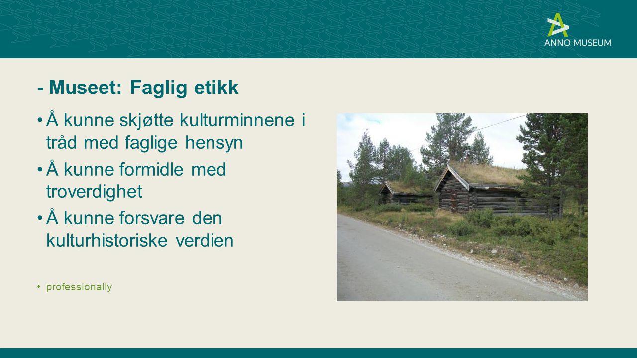 - Museet: Faglig etikk Å kunne skjøtte kulturminnene i tråd med faglige hensyn. Å kunne formidle med troverdighet.