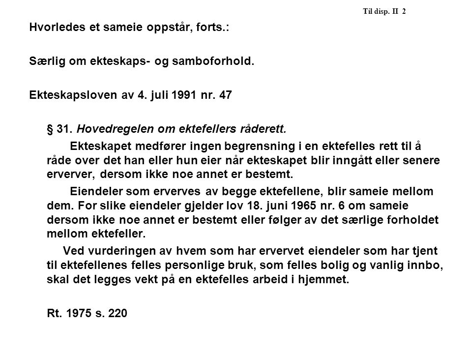 Til disp. II 2 Hvorledes et sameie oppstår, forts.: Særlig om ekteskaps- og samboforhold. Ekteskapsloven av 4. juli 1991 nr. 47.