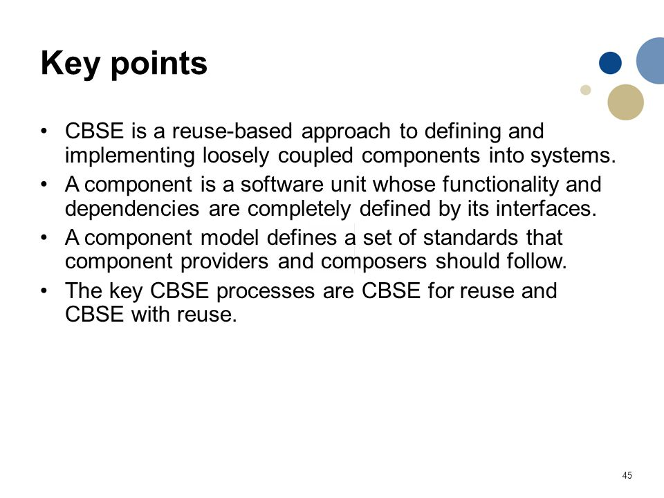Key points CBSE is a reuse-based approach to defining and implementing loosely coupled components into systems.