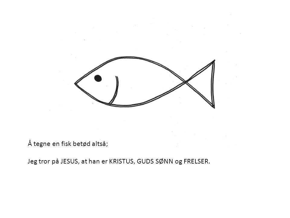 Å tegne en fisk betød altså; Jeg tror på JESUS, at han er KRISTUS, GUDS SØNN og FRELSER.