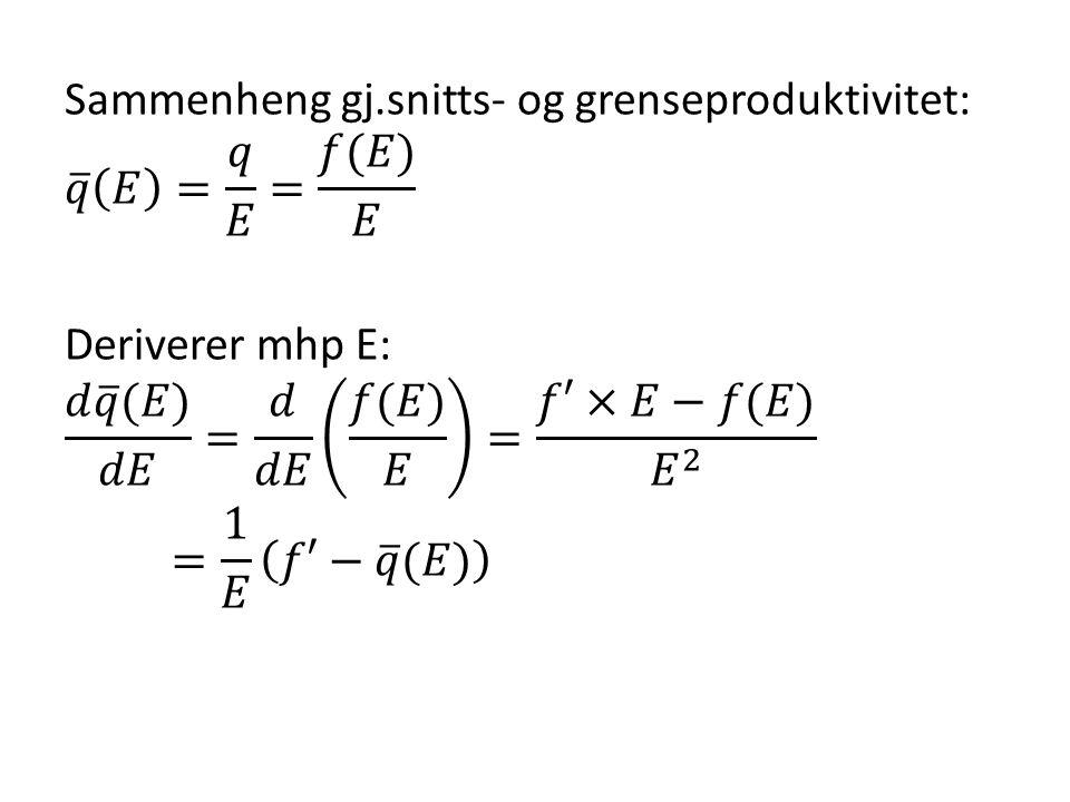 Sammenheng gj.snitts- og grenseproduktivitet: 𝑞 𝐸 = 𝑞 𝐸 = 𝑓(𝐸) 𝐸 Deriverer mhp E: 𝑑 𝑞 (𝐸) 𝑑𝐸 = 𝑑 𝑑𝐸 𝑓(𝐸) 𝐸 = 𝑓′×𝐸−𝑓(𝐸) 𝐸 2 = 1 𝐸 𝑓′− 𝑞 (𝐸)