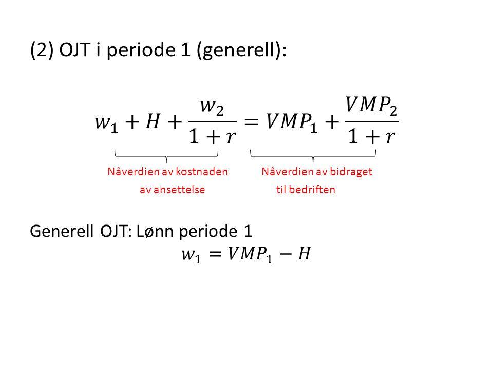 (2) OJT i periode 1 (generell): 𝑤 1 +𝐻+ 𝑤 2 1+𝑟 = 𝑉𝑀𝑃 1 + 𝑉𝑀𝑃 2 1+𝑟