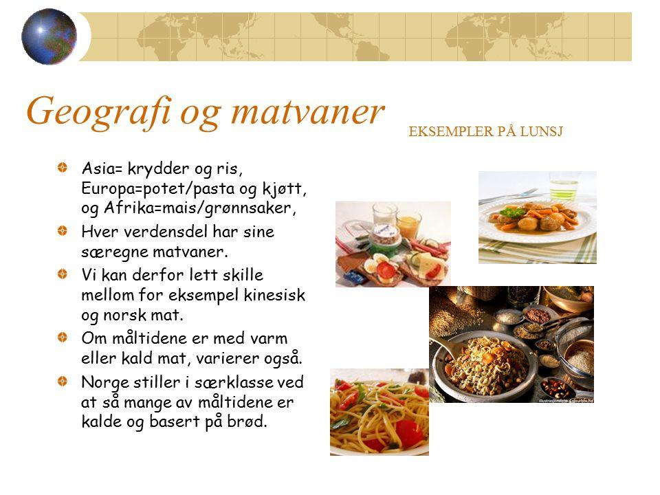 Geografi og matvaner EKSEMPLER PÅ LUNSJ. Asia= krydder og ris, Europa=potet/pasta og kjøtt, og Afrika=mais/grønnsaker,