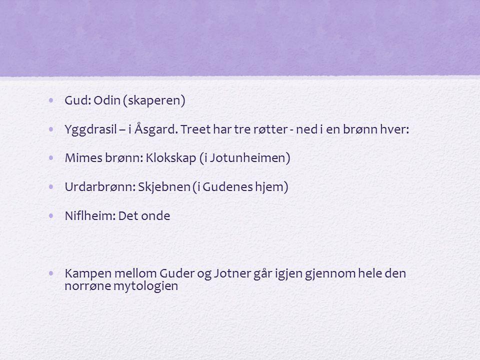 Gud: Odin (skaperen) Yggdrasil – i Åsgard. Treet har tre røtter - ned i en brønn hver: Mimes brønn: Klokskap (i Jotunheimen)