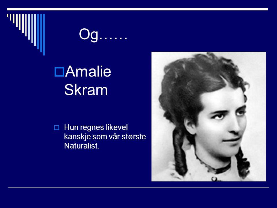Og…… Amalie Skram Hun regnes likevel kanskje som vår største Naturalist.