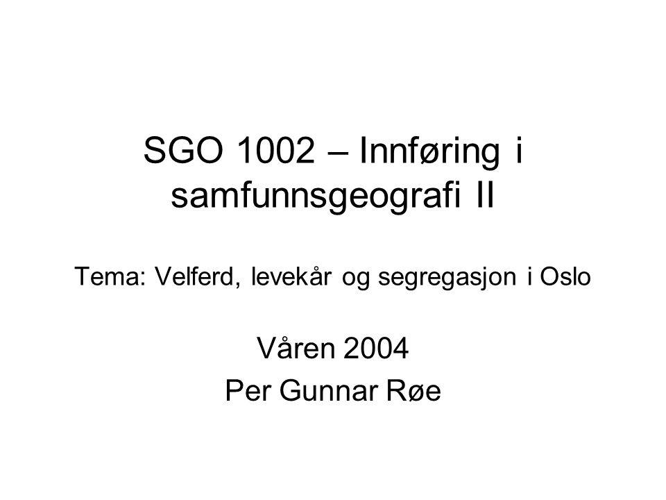 SGO 1002 – Innføring i samfunnsgeografi II Tema: Velferd, levekår og segregasjon i Oslo