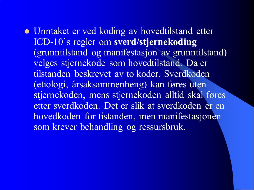 Unntaket er ved koding av hovedtilstand etter ICD-10`s regler om sverd/stjernekoding (grunntilstand og manifestasjon av grunntilstand) velges stjernekode som hovedtilstand.
