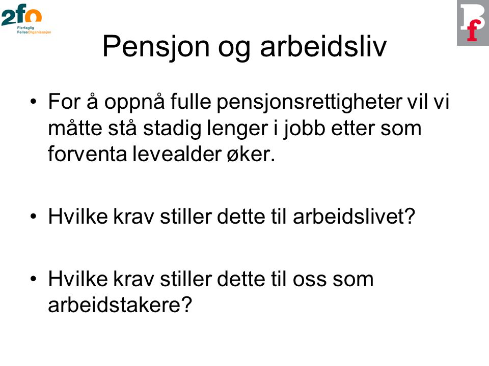 Pensjon og arbeidsliv For å oppnå fulle pensjonsrettigheter vil vi måtte stå stadig lenger i jobb etter som forventa levealder øker.