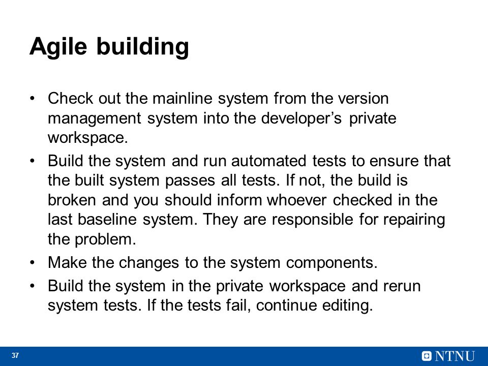Agile building Check out the mainline system from the version management system into the developer's private workspace.