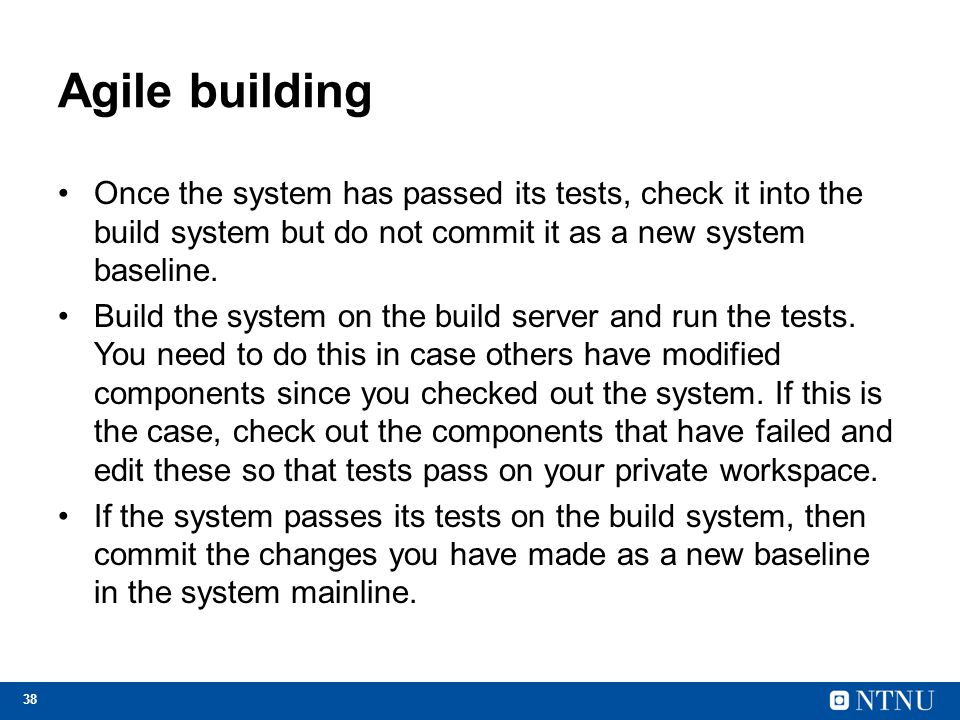 Agile building Once the system has passed its tests, check it into the build system but do not commit it as a new system baseline.