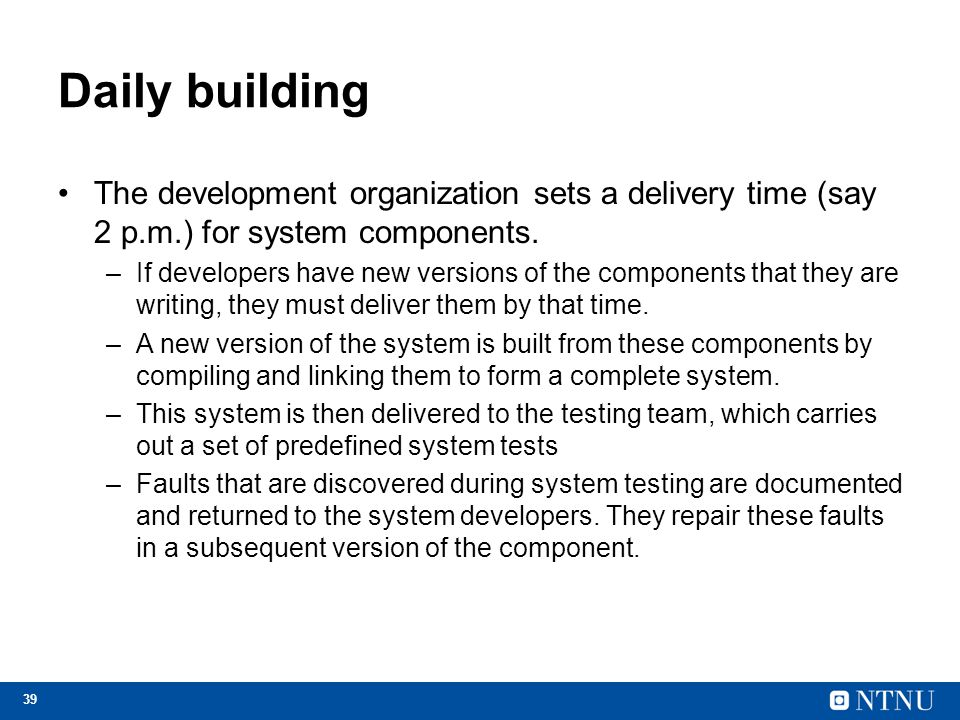 Daily building The development organization sets a delivery time (say 2 p.m.) for system components.