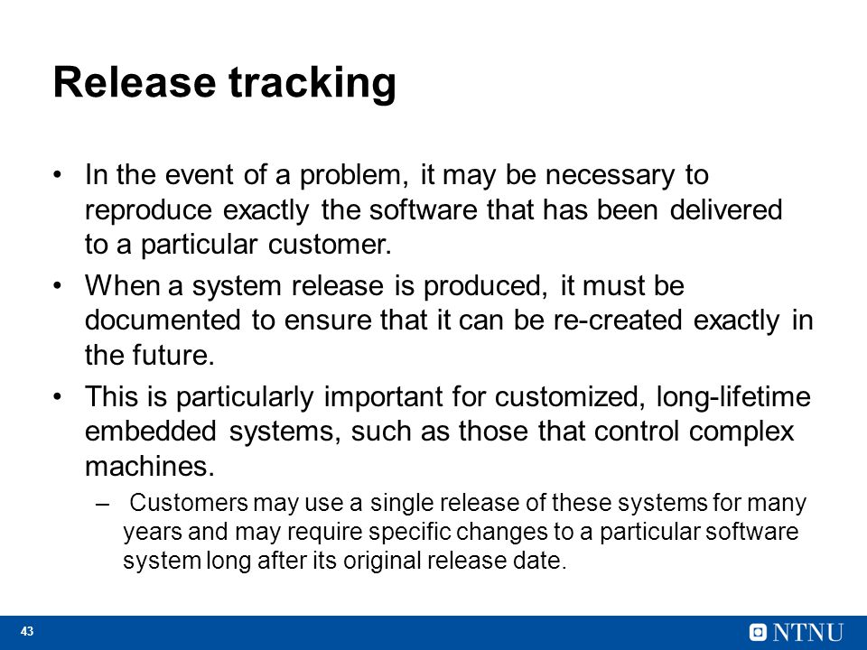 Release tracking In the event of a problem, it may be necessary to reproduce exactly the software that has been delivered to a particular customer.