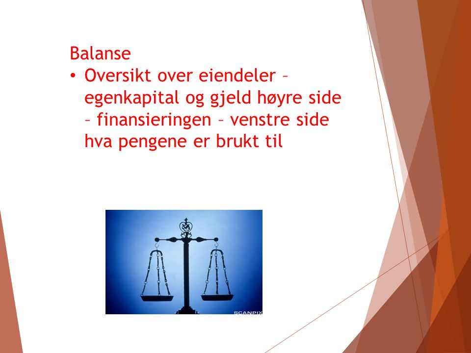 Balanse Oversikt over eiendeler – egenkapital og gjeld høyre side – finansieringen – venstre side hva pengene er brukt til.