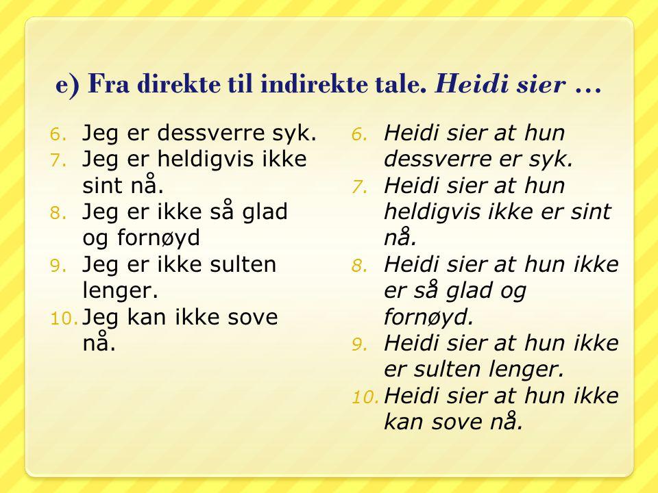 e) Fra direkte til indirekte tale. Heidi sier …