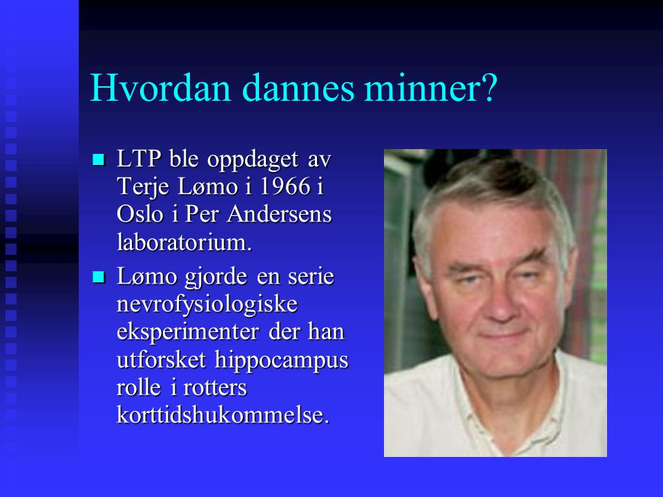 Hvordan dannes minner LTP ble oppdaget av Terje Lømo i 1966 i Oslo i Per Andersens laboratorium.