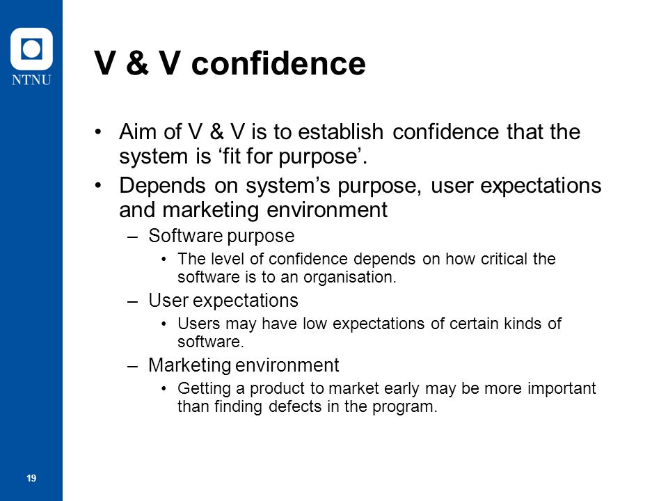 V & V confidence Aim of V & V is to establish confidence that the system is 'fit for purpose'.