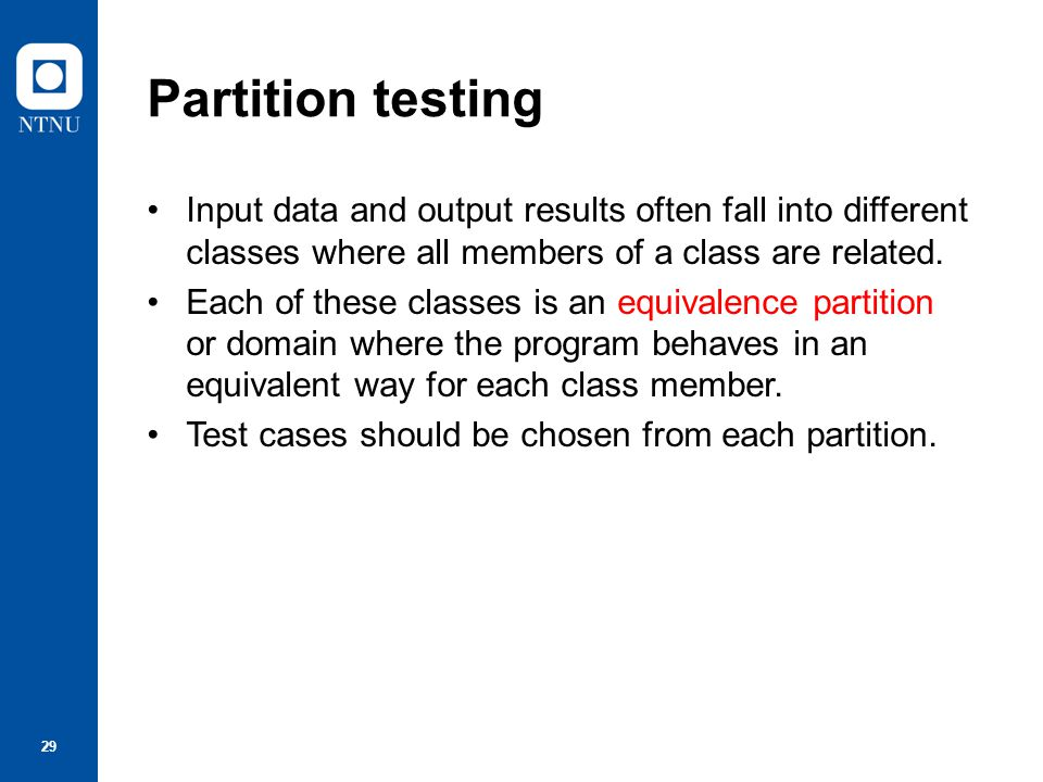 Partition testing Input data and output results often fall into different classes where all members of a class are related.