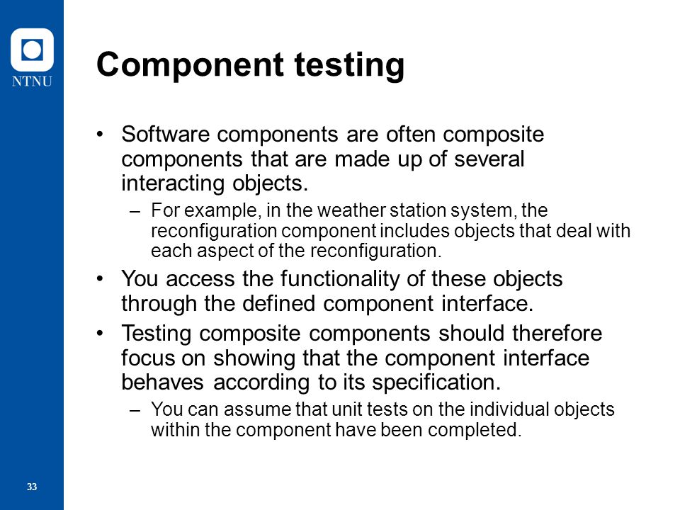 Component testing Software components are often composite components that are made up of several interacting objects.