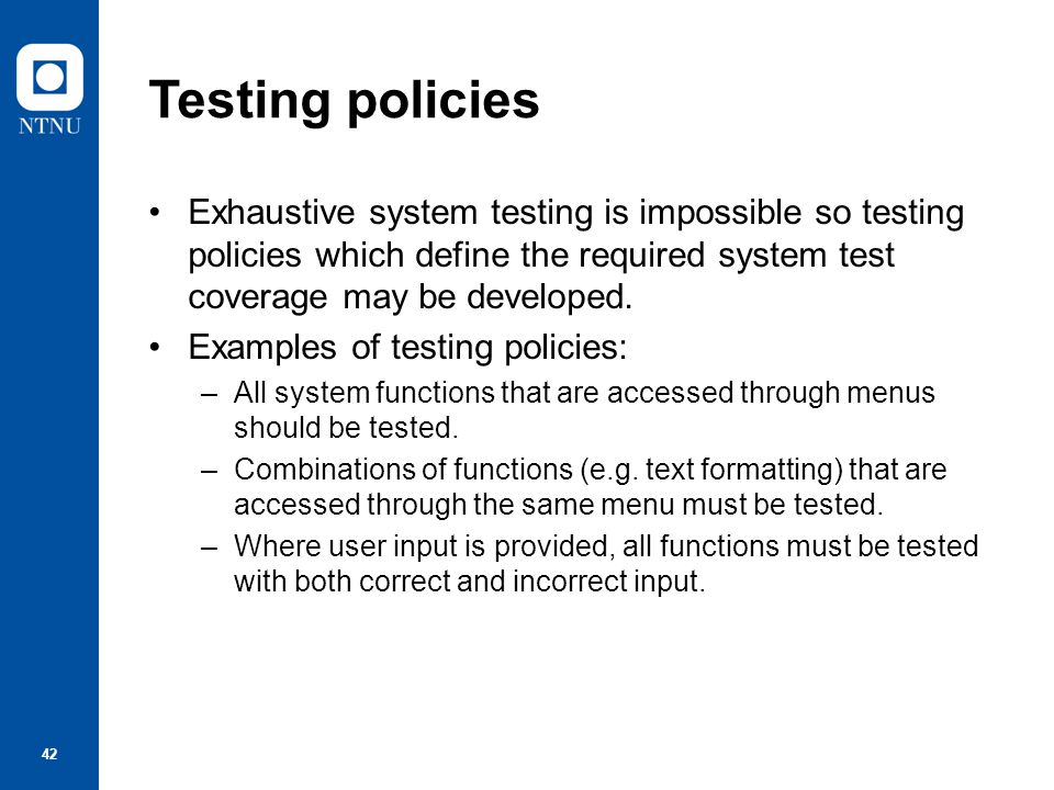 Testing policies Exhaustive system testing is impossible so testing policies which define the required system test coverage may be developed.