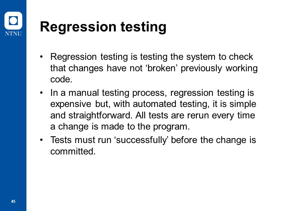 Regression testing Regression testing is testing the system to check that changes have not 'broken' previously working code.