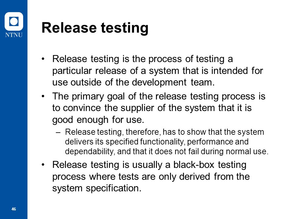 Release testing Release testing is the process of testing a particular release of a system that is intended for use outside of the development team.