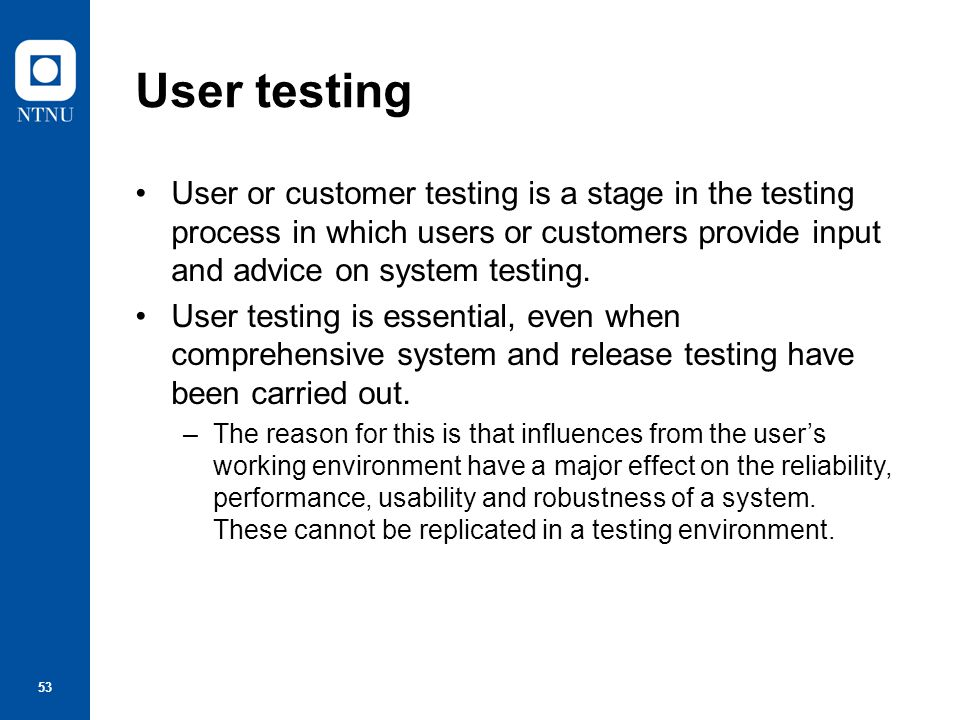 User testing User or customer testing is a stage in the testing process in which users or customers provide input and advice on system testing.