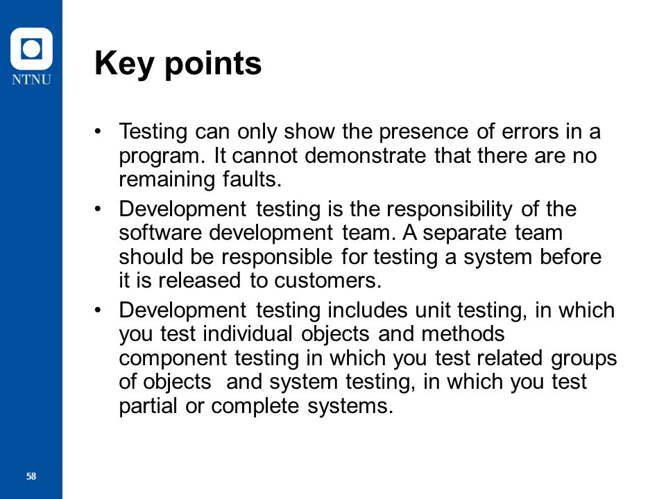 Key points Testing can only show the presence of errors in a program. It cannot demonstrate that there are no remaining faults.