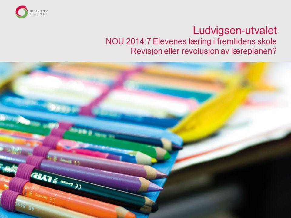 Ludvigsen-utvalet NOU 2014:7 Elevenes læring i fremtidens skole Revisjon eller revolusjon av læreplanen