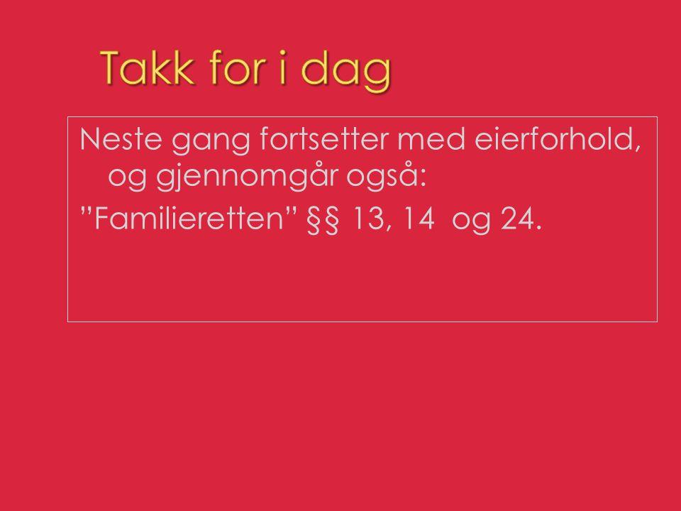Takk for i dag Neste gang fortsetter med eierforhold, og gjennomgår også: Familieretten §§ 13, 14 og 24.