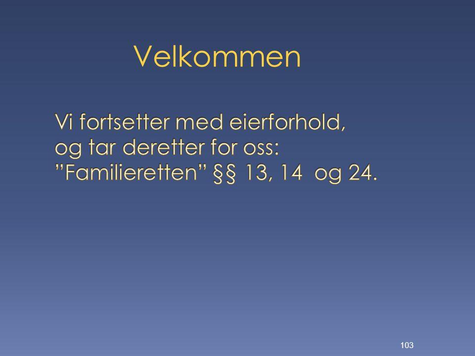 Velkommen Vi fortsetter med eierforhold, og tar deretter for oss: Familieretten §§ 13, 14 og 24.