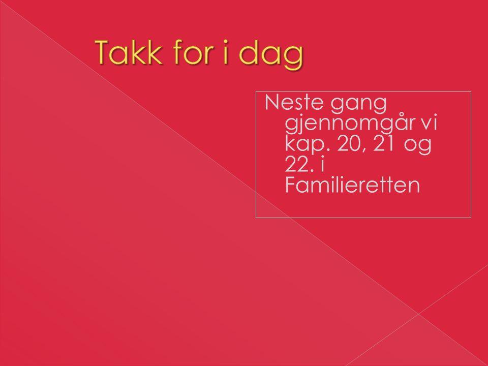 Takk for i dag Neste gang gjennomgår vi kap. 20, 21 og 22. i Familieretten