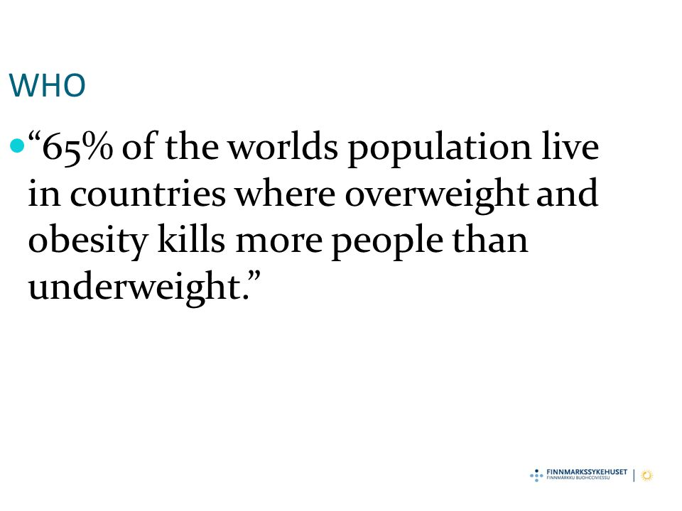 WHO 65% of the worlds population live in countries where overweight and obesity kills more people than underweight.