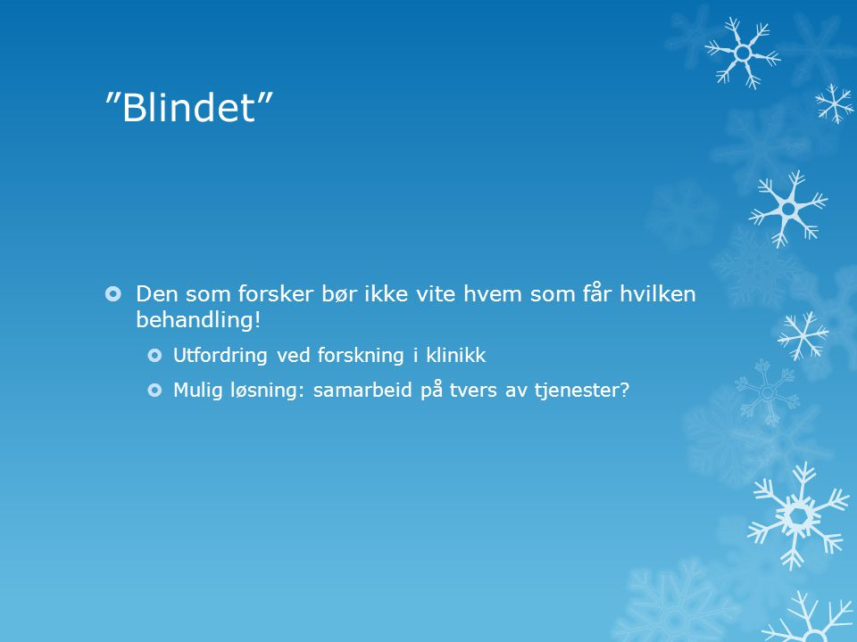 Blindet Den som forsker bør ikke vite hvem som får hvilken behandling! Utfordring ved forskning i klinikk.