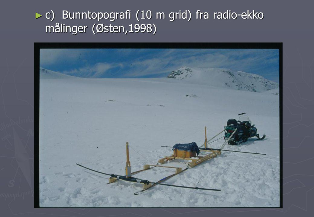 c) Bunntopografi (10 m grid) fra radio-ekko målinger (Østen,1998)