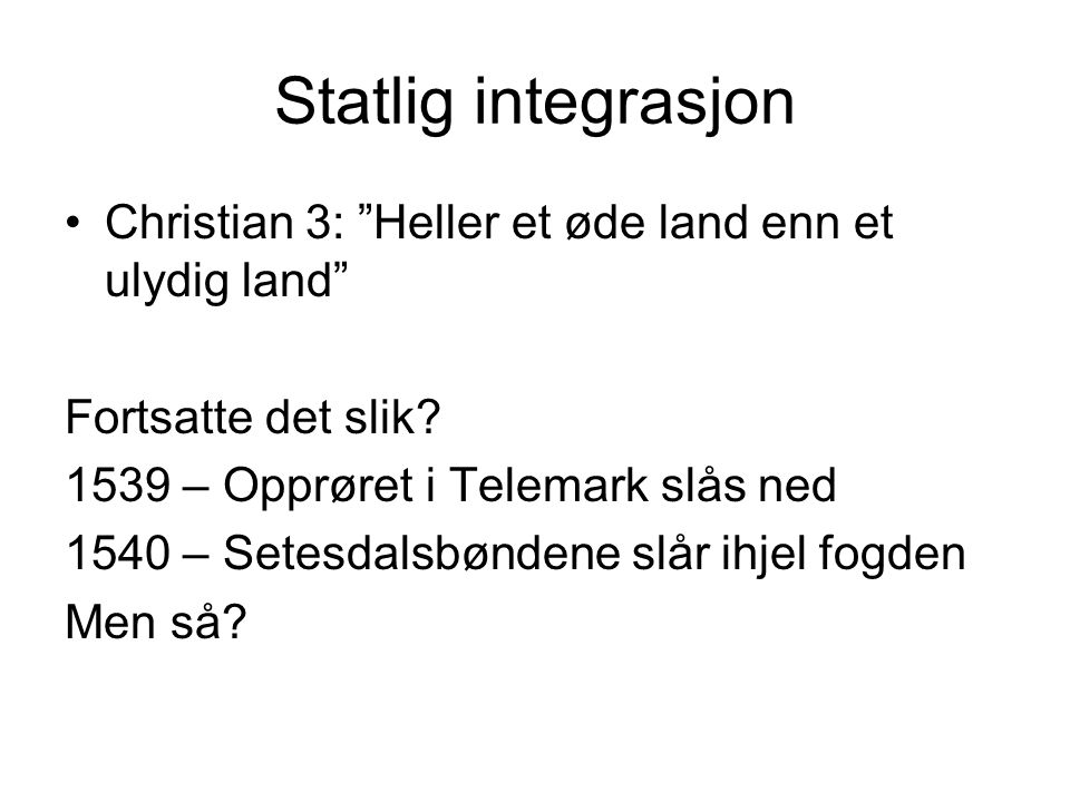 Statlig integrasjon Christian 3: Heller et øde land enn et ulydig land Fortsatte det slik 1539 – Opprøret i Telemark slås ned.