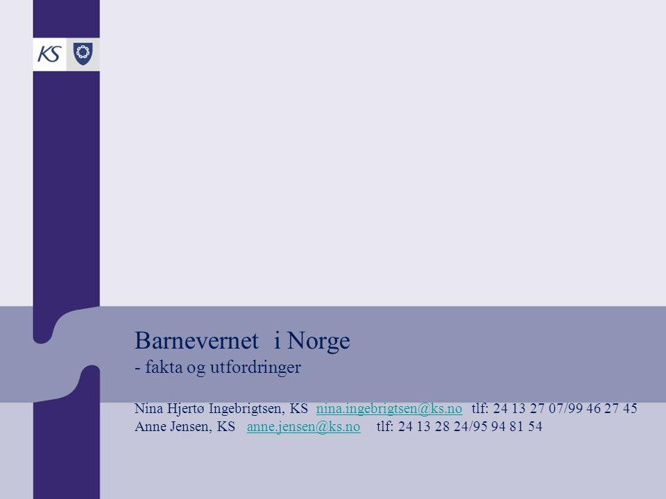 Barnevernet i Norge - fakta og utfordringer Nina Hjertø Ingebrigtsen, KS nina.ingebrigtsen@ks.no tlf: 24 13 27 07/99 46 27 45 Anne Jensen, KS anne.jensen@ks.no tlf: 24 13 28 24/95 94 81 54