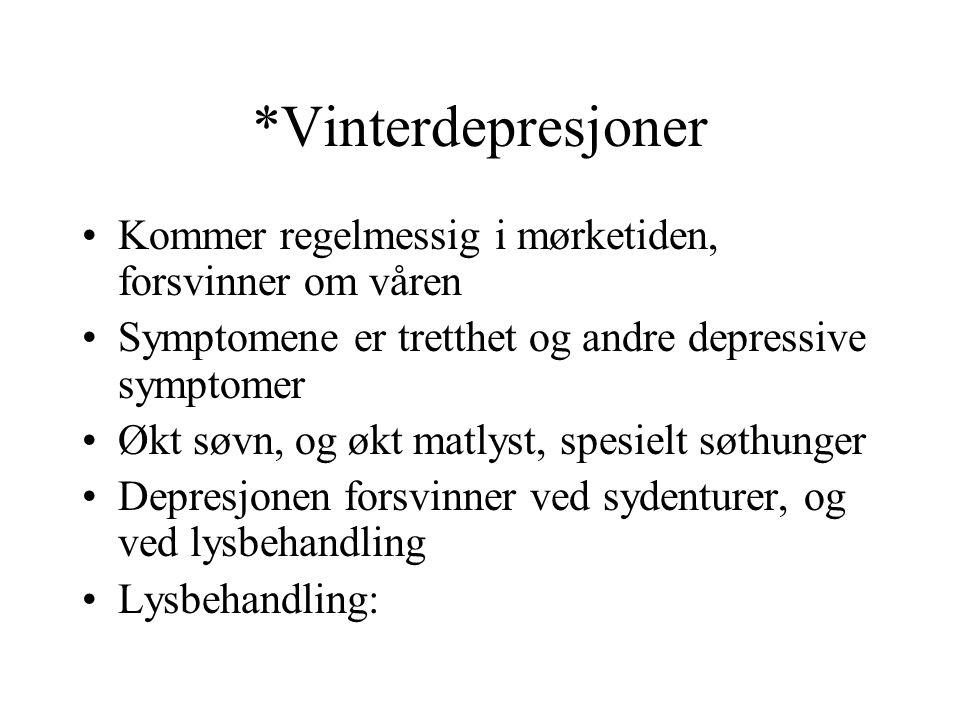 *Vinterdepresjoner Kommer regelmessig i mørketiden, forsvinner om våren. Symptomene er tretthet og andre depressive symptomer.