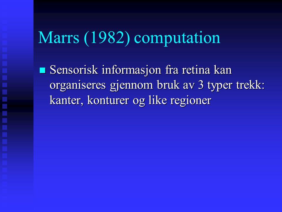 Marrs (1982) computation Sensorisk informasjon fra retina kan organiseres gjennom bruk av 3 typer trekk: kanter, konturer og like regioner.