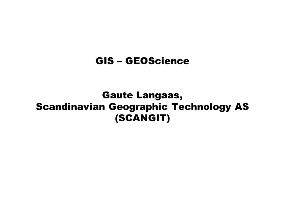 GIS – GEOScience Gaute Langaas, Scandinavian Geographic Technology AS (SCANGIT)