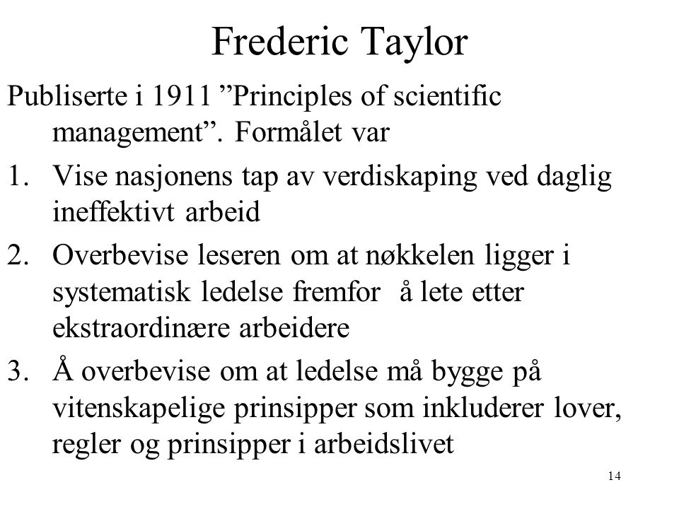 Frederic Taylor Publiserte i 1911 Principles of scientific management . Formålet var.