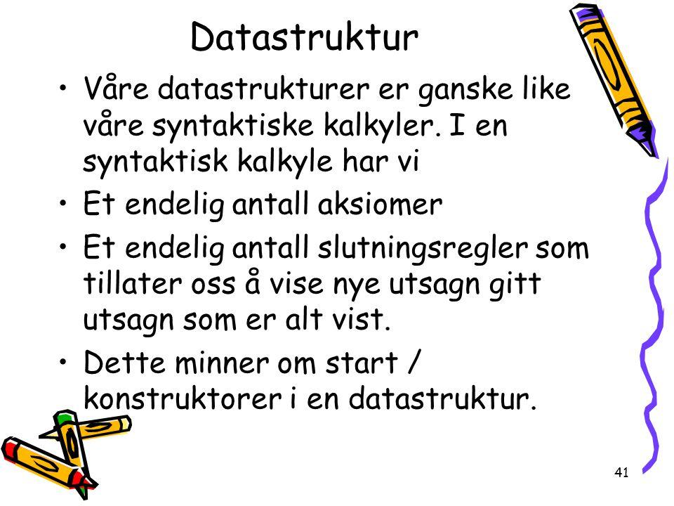 Datastruktur Våre datastrukturer er ganske like våre syntaktiske kalkyler. I en syntaktisk kalkyle har vi.