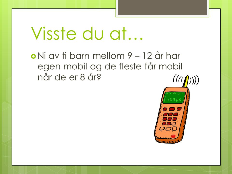 Visste du at… Ni av ti barn mellom 9 – 12 år har egen mobil og de fleste får mobil når de er 8 år