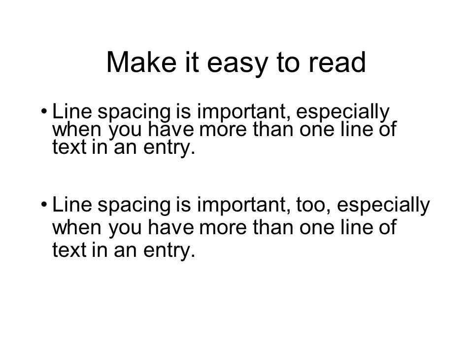 Make it easy to read Line spacing is important, especially when you have more than one line of text in an entry.