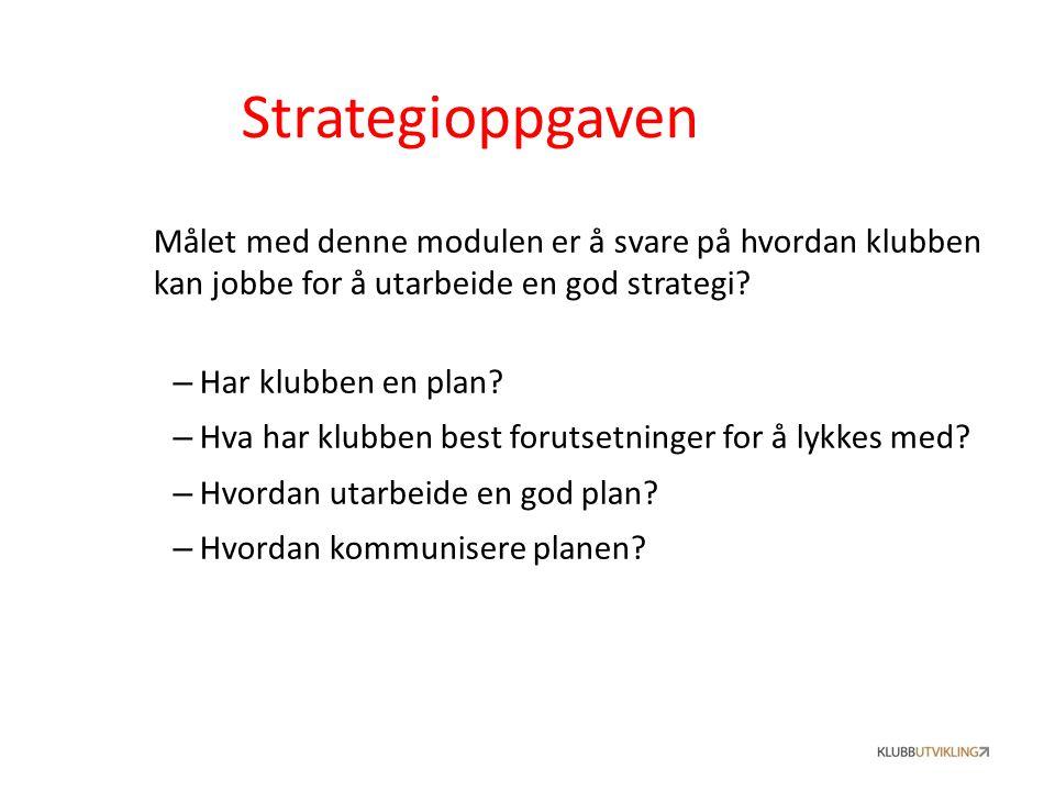 Strategioppgaven Målet med denne modulen er å svare på hvordan klubben kan jobbe for å utarbeide en god strategi