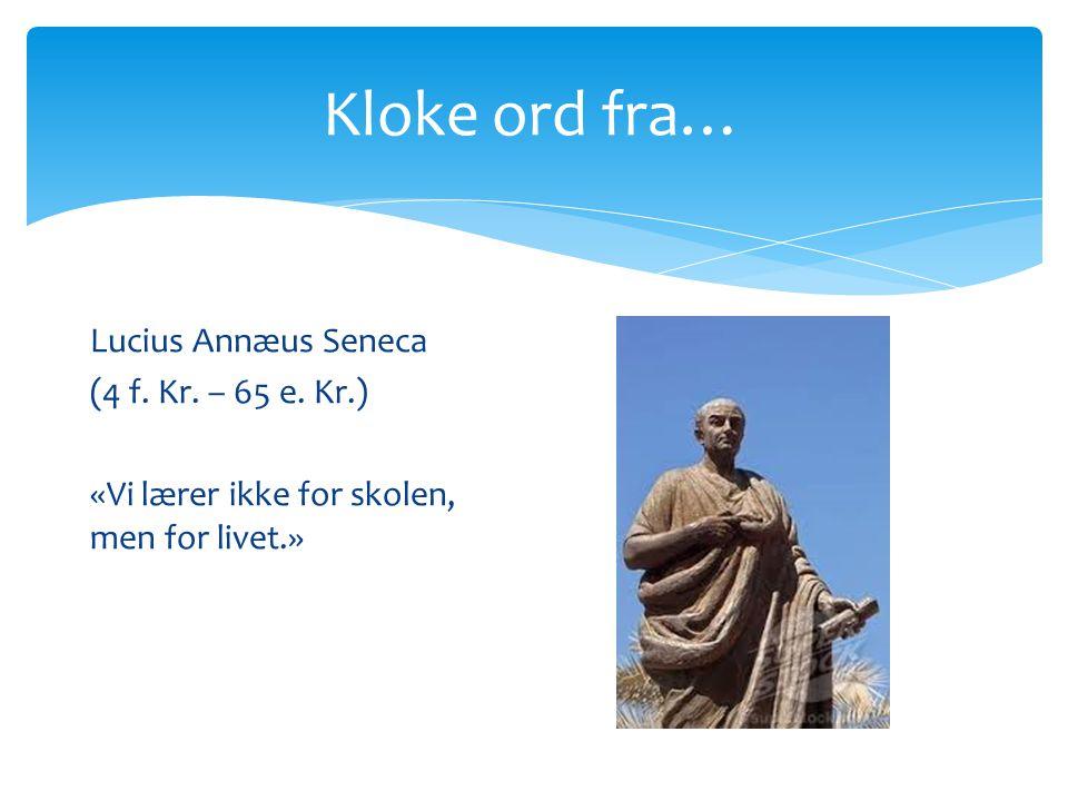 Kloke ord fra… Lucius Annæus Seneca (4 f. Kr. – 65 e. Kr.) «Vi lærer ikke for skolen, men for livet.»