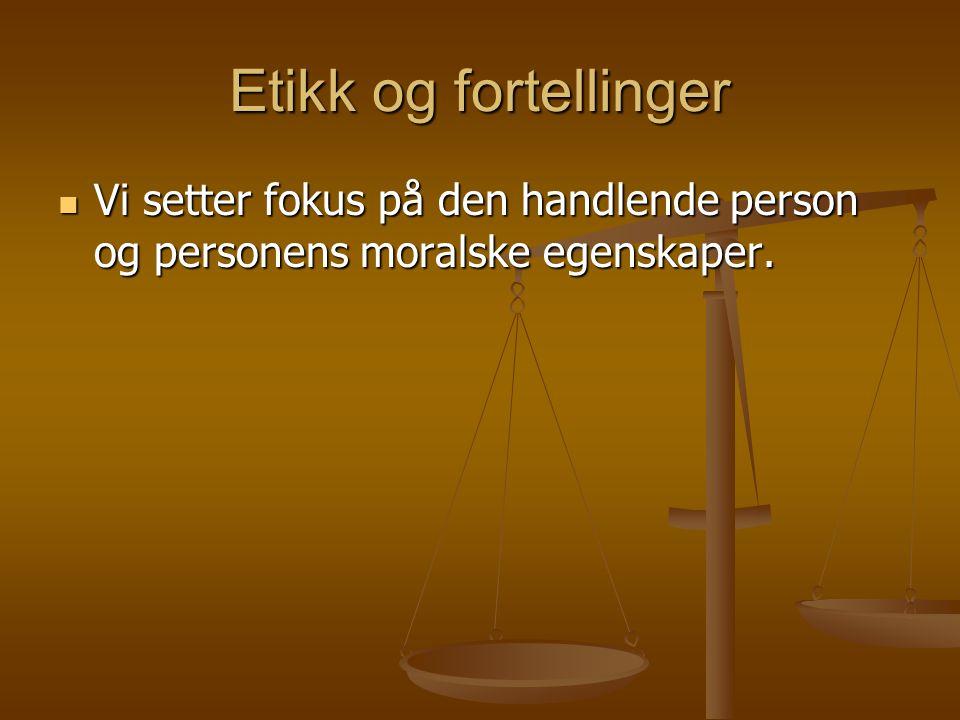 Etikk og fortellinger Vi setter fokus på den handlende person og personens moralske egenskaper.