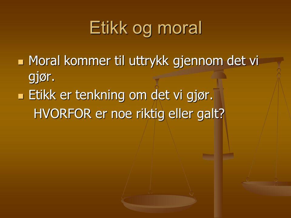Etikk og moral Moral kommer til uttrykk gjennom det vi gjør.